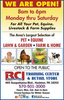 WE ARE OPEN!8am to 6pmMonday thru SaturdayFor All Your Pet, Equine,Livestock & Farm SuppliesThe Area's Largest Selection ofPET  EQUINELAWN & GARDEN  FARM & HOMEOPEN TO THE PUBLICRC TRAIniNG CENTER& RETAIL STOREBradley Caldweir485 Susquehanna Blvd., Hazleton, PA 18202570-501-3000Hours: Mon.-Sat. 8am to 6pmClosed Sundays for Winter SeasonWE ACCEPTLIKE US ONFACEBOOK@BCI RetailDnVERVISA WE ARE OPEN! 8am to 6pm Monday thru Saturday For All Your Pet, Equine, Livestock & Farm Supplies The Area's Largest Selection of PET  EQUINE LAWN & GARDEN  FARM & HOME OPEN TO THE PUBLIC RC TRAIniNG CENTER & RETAIL STORE Bradley Caldweir 485 Susquehanna Blvd., Hazleton, PA 18202 570-501-3000 Hours: Mon.-Sat. 8am to 6pm Closed Sundays for Winter Season WE ACCEPT LIKE US ON FACEBOOK@BCI Retail DnVER VISA