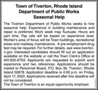 Town of Tiverton, Rhode IslandDepartment of Public WorksSeasonal HelpThe Tiverton Department of Public Works seeks to hireseasonal help. Experience in building maintenance andrepair is preferred. Work week may fluctuate. Hours arepart time. Pay rate will be based on experience level.Worker's area of focus will be Town buildings, recreationalareas and roadway maintenance. A pre-employment drugtest may be required. For further details, see www.tiverton.ri.gov. Interested candidates should fill out an applicationavailable on the website or call the Town Clerk's Office at401-625-6703. Applicants are requested to submit workexperience and two references. Applications should bemailed to Personnel Board, P.O. Box 38, Tiverton, RhodeIsland 02878. Application deadline is 4:00 p.m. on Friday,April 17, 2020. Applications received after this deadline willnot be considered.The Town of Tiverton is an equal opportunity employer.NW-CN13882716 Town of Tiverton, Rhode Island Department of Public Works Seasonal Help The Tiverton Department of Public Works seeks to hire seasonal help. Experience in building maintenance and repair is preferred. Work week may fluctuate. Hours are part time. Pay rate will be based on experience level. Worker's area of focus will be Town buildings, recreational areas and roadway maintenance. A pre-employment drug test may be required. For further details, see www.tiverton. ri.gov. Interested candidates should fill out an application available on the website or call the Town Clerk's Office at 401-625-6703. Applicants are requested to submit work experience and two references. Applications should be mailed to Personnel Board, P.O. Box 38, Tiverton, Rhode Island 02878. Application deadline is 4:00 p.m. on Friday, April 17, 2020. Applications received after this deadline will not be considered. The Town of Tiverton is an equal opportunity employer. NW-CN13882716