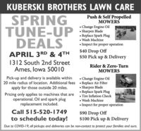 KUBERSKI BROTHERS LAWN CAREPush & Self PropelledMOWERSSPRINGTUNE-UPDEALSChange Engine OilSharpen Blade Replace Spark Plug Wash Machine Inspect for proper operation$40 Drop Off$50 Pick up & DeliveryAPRIL 3RD & 4TH1312 South 2nd StreetAmes, lowa 50010Rider & Zero-TurnMOWERSPick-up and delivery is available within20 mile radius of location. Additional fees  Replace Air Filterapply for those outside 20 miles.Change Engine OilPricing only applies to machines that areoperational. Oil and spark plugreplacement included.Sharpen Blade Replace Spark Plug Tire Inflation Check Wash Machine Inspect for proper operationCall 515-520-1749to schedule today!$90 Drop Off$100 Pick up & DeliveryDue to COVID-I9, all pickups and deliveries can be non-contact to protect your families and ours. KUBERSKI BROTHERS LAWN CARE Push & Self Propelled MOWERS SPRING TUNE-UP DEALS Change Engine Oil Sharpen Blade  Replace Spark Plug  Wash Machine  Inspect for proper operation $40 Drop Off $50 Pick up & Delivery APRIL 3RD & 4TH 1312 South 2nd Street Ames, lowa 50010 Rider & Zero-Turn MOWERS Pick-up and delivery is available within 20 mile radius of location. Additional fees  Replace Air Filter apply for those outside 20 miles. Change Engine Oil Pricing only applies to machines that are operational. Oil and spark plug replacement included. Sharpen Blade  Replace Spark Plug  Tire Inflation Check  Wash Machine  Inspect for proper operation Call 515-520-1749 to schedule today! $90 Drop Off $100 Pick up & Delivery Due to COVID-I9, all pickups and deliveries can be non-contact to protect your families and ours.