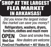 SHOP AT THE LARGESTFLEA MARKETIN ARKANSAS!Did you know the largest indoorflea market can save you money?Refrigerators, washers, dryers,furniture, clothes and much moreOPEN Clean and smoke free.Wed-Sun New dealers are welcome.PineCrest FleaMarket  407 Blake St SHOP AT THE LARGEST FLEA MARKET IN ARKANSAS! Did you know the largest indoor flea market can save you money? Refrigerators, washers, dryers, furniture, clothes and much more OPEN Clean and smoke free. Wed-Sun New dealers are welcome. PineCrest FleaMarket  407 Blake St