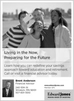 Living in the Now,Preparing for the FutureLearn how you can redefine your savingsapproach toward education and retirement.Call or visit a financial advisor today.Brent AndersonFinancial Advisorwww.edwardjones.com240 10th StWindom, MN 56101507-831-1300Member SIPCEdward JonesMAKING SENSE OF INVESTING Living in the Now, Preparing for the Future Learn how you can redefine your savings approach toward education and retirement. Call or visit a financial advisor today. Brent Anderson Financial Advisor www.edwardjones.com 240 10th St Windom, MN 56101 507-831-1300 Member SIPC Edward Jones MAKING SENSE OF INVESTING