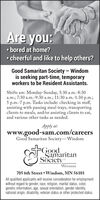 Are you: bored at home? cheerful and like to help others?Good Samaritan Society  Windomis seeking part-time, temporaryworkers to be Resident Assistants.Shifts are: Monday-Sunday, 5:30 a.m.-8:30a.m.; 7:30 a.m.-9:30 a.m.; 11:30 a.m.-1:30 p.m.;5 p.m.-7 p.m. Tasks include: checking in staff,assisting with passing meal trays, transportingclients to meals, and/or assisting clients to eat,and various other tasks as needed.Apply at:www.good-sam.com/careersGood Samaritan Society-WindomGoodSamaritanSocietyWINDOM705 6th Street  Windom, MN 56101All qualified applicants will receive consideration for employmentwithout regard to gender, race, religion, marital status, color,genetic information, age, sexual orientation, gender identity,national origin, disability, veteran status or other protected status. Are you:  bored at home?  cheerful and like to help others? Good Samaritan Society  Windom is seeking part-time, temporary workers to be Resident Assistants. Shifts are: Monday-Sunday, 5:30 a.m.-8:30 a.m.; 7:30 a.m.-9:30 a.m.; 11:30 a.m.-1:30 p.m.; 5 p.m.-7 p.m. Tasks include: checking in staff, assisting with passing meal trays, transporting clients to meals, and/or assisting clients to eat, and various other tasks as needed. Apply at: www.good-sam.com/careers Good Samaritan Society-Windom Good Samaritan Society WINDOM 705 6th Street  Windom, MN 56101 All qualified applicants will receive consideration for employment without regard to gender, race, religion, marital status, color, genetic information, age, sexual orientation, gender identity, national origin, disability, veteran status or other protected status.
