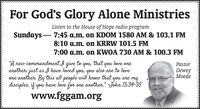 "For God's Glory Alone MinistriesListen to the House of Hope radio programSundays - 7:45 a.m. on KDOM 1580 AM & 103.1 FM8:10 a.m. on KRRW 101.5 FM7:00 a.m. on KWOA 730 AM & 100.3 FM""A new commandment I give toanother: just as I have loved you, you also are to loveone another. By this all people will know thatdisciples, if you have love for one another."" -John 13:34-35you,that you love onePastorDeweyMoedeyouareywww.fggam.org For God's Glory Alone Ministries Listen to the House of Hope radio program Sundays - 7:45 a.m. on KDOM 1580 AM & 103.1 FM 8:10 a.m. on KRRW 101.5 FM 7:00 a.m. on KWOA 730 AM & 100.3 FM ""A new commandment I give to another: just as I have loved you, you also are to love one another. By this all people will know that disciples, if you have love for one another."" -John 13:34-35 you, that you love one Pastor Dewey Moede you are y www.fggam.org"