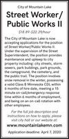 City of Mountain LakeStreet Worker/Public Works II$18.89-$22.29/hourThe City of Mountain Lake is nowaccepting applications for the positionof Street Worker/Public Works II.Under the supervision of the StreetSuperintendent, the position providesmaintenance and upkeep to cityproperty including: city streets, stormsewers, park buildings, park grounds,the campground, the cemetery, andthe public trail. The position involvessnow removal in the winter, possessinga valid Class B Minnesota CDL within6 months of hire date, meeting a 15minute on-call/emergency responsetime within 6 months of employment,and being on an on-call rotation withother employees.For the full job description andinstructions on how to apply, pleasevisit city hall or our website at:www.mountainlakemn.comApplication deadline: April 7, 2020 City of Mountain Lake Street Worker/ Public Works II $18.89-$22.29/hour The City of Mountain Lake is now accepting applications for the position of Street Worker/Public Works II. Under the supervision of the Street Superintendent, the position provides maintenance and upkeep to city property including: city streets, storm sewers, park buildings, park grounds, the campground, the cemetery, and the public trail. The position involves snow removal in the winter, possessing a valid Class B Minnesota CDL within 6 months of hire date, meeting a 15 minute on-call/emergency response time within 6 months of employment, and being on an on-call rotation with other employees. For the full job description and instructions on how to apply, please visit city hall or our website at: www.mountainlakemn.com Application deadline: April 7, 2020
