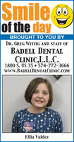 Smileof the dayBROUGHT TO YOU BYDR. GREG WITTIG AND STAFF OFBADELL DENTALCLINIC,L.L.C.1800 S. US 35  574-772-3666www.BADELLDENTALCLINIC.COMEllia Valdez Smile of the day BROUGHT TO YOU BY DR. GREG WITTIG AND STAFF OF BADELL DENTAL CLINIC,L.L.C. 1800 S. US 35  574-772-3666 www.BADELLDENTALCLINIC.COM Ellia Valdez