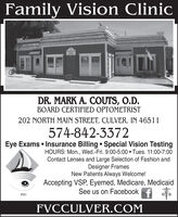 Family Vision ClinicDR. MARK A. COUTS, O.D.BOARD CERTIFIED OPTOMETRIST202 NORTH MAIN STREET, CULVER, IN 46511574-842-3372Eye Exams  Insurance Billing  Special Vision TestingHOURS: Mon., Wed.-Fri. 9:00-5:00  Tues. 11:00-7:00Contact Lenses and Large Selection of Fashion andDesigner FramesNew Patients Always Welcome!Accepting VSP, Eyemed, Medicare, MedicaidSee us on FacebookfFVCFVCCULVER.COM Family Vision Clinic DR. MARK A. COUTS, O.D. BOARD CERTIFIED OPTOMETRIST 202 NORTH MAIN STREET, CULVER, IN 46511 574-842-3372 Eye Exams  Insurance Billing  Special Vision Testing HOURS: Mon., Wed.-Fri. 9:00-5:00  Tues. 11:00-7:00 Contact Lenses and Large Selection of Fashion and Designer Frames New Patients Always Welcome! Accepting VSP, Eyemed, Medicare, Medicaid See us on Facebookf FVC FVCCULVER.COM