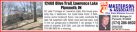 12468 Olive Trail, Lawrence LakeE MASTERSON& ASSOCIATESThe Real Estate Corner2200 N. Michigan St.Plymouth, IN 46563Plymouth, IN60' Lake Frontage on Lawrence Lake; this house pres-ently has 2 bedrooms, but could have more; 2 bath-rooms; some hardwood floors; nice patio overlooks thelake; full basement with family room and bar area; builtin one car garage plus a detached 3 car garage; 1 1/2acres of property; $197.500. Just Call Jim Masterson @574.286.8602 for a showing.(574) 286-8602JIM MASTERSONBROKERIOWNERABR, CRS, GRI  574-286-8602 12468 Olive Trail, Lawrence Lake E MASTERSON & ASSOCIATES The Real Estate Corner 2200 N. Michigan St. Plymouth, IN 46563 Plymouth, IN 60' Lake Frontage on Lawrence Lake; this house pres- ently has 2 bedrooms, but could have more; 2 bath- rooms; some hardwood floors; nice patio overlooks the lake; full basement with family room and bar area; built in one car garage plus a detached 3 car garage; 1 1/2 acres of property; $197.500. Just Call Jim Masterson @ 574.286.8602 for a showing. (574) 286-8602 JIM MASTERSON BROKERIOWNER ABR, CRS, GRI  574-286-8602