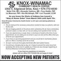 """KNOX-WINAMACCOMMUNITY HEALTH CENTER1002 S. Edgewood Drive, Knox  574-772-6030Walter Fritz, MD  Alexander Gatzimos, MD  Tracy Haddix, FNPLiz Moerman, FNP  Kim McCullough, FNP  Lori Truesdell, LCSWAs you know the State of Indiana has issued a""""Stay at Home Order"""" from March 24th until April 7th.Knox Winamac Community Health Center is still open and seeing patients asscheduled.We are taking all the necessary precautions needed to keep our patients, staff andfacility safe. We are triaging patients on the phone when scheduling. We do have a schedulingprotocol in place, so bear with us if we are asking more questions than normal.If you are experiencing a cough, fever or shortness of breath at the time of yourappointment, we are asking you to remain in your car and call the office when youarrive for your appointment. If you have an upcoming appointment and you would like to reschedule, pleasegive our office a courtesy call to let us know. All exam rooms are thoroughly disinfected after each patient leaves.Everything is changing day by day, all in hopes to prevent this awful virus fromspreading. We will be sure to update you if there are any changes happening atthe Knox Winamac Community Health Center.If you have any questions or concerns,please call our office 574-772-6030. We are happy to help!NOW ACCEPTING NEW PATIENTS KNOX-WINAMAC COMMUNITY HEALTH CENTER 1002 S. Edgewood Drive, Knox  574-772-6030 Walter Fritz, MD  Alexander Gatzimos, MD  Tracy Haddix, FNP Liz Moerman, FNP  Kim McCullough, FNP  Lori Truesdell, LCSW As you know the State of Indiana has issued a """"Stay at Home Order"""" from March 24th until April 7th. Knox Winamac Community Health Center is still open and seeing patients as scheduled. We are taking all the necessary precautions needed to keep our patients, staff and facility safe.  We are triaging patients on the phone when scheduling. We do have a scheduling protocol in place, so bear with us if we are asking more questions than normal. If you are experiencin"""