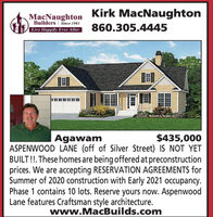 MacNaughton Kirk MacNaughtonBuilders | Since 1983Live Happily Ever After860.305.4445$435,000AgawamASPENWOOD LANE (off of Silver Street) IS NOT YETBUILT!!. These homes are being offered at preconstructionprices. We are accepting RESERVATION AGREEMENTS forSummer of 2020 construction with Early 2021 occupancy.Phase 1 contains 10 lots. Reserve yours now. AspenwoodLane features Craftsman style architecture.www.MacBuilds.com MacNaughton Kirk MacNaughton Builders | Since 1983 Live Happily Ever After 860.305.4445 $435,000 Agawam ASPENWOOD LANE (off of Silver Street) IS NOT YET BUILT!!. These homes are being offered at preconstruction prices. We are accepting RESERVATION AGREEMENTS for Summer of 2020 construction with Early 2021 occupancy. Phase 1 contains 10 lots. Reserve yours now. Aspenwood Lane features Craftsman style architecture. www.MacBuilds.com