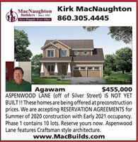 Kirk MacNaughtonMacNaughtonBuilders | Since 1983Live Happily Ever After860.305.4445Agawam$455,000ASPENWOOD LANE (off of Silver Street) IS NOT YETBUILT!! These homes are being offered at preconstructionprices. We are accepting RESERVATION AGREEMENTS forSummer of 2020 construction with Early 2021 occupancy.Phase 1 contains 10 lots. Reserve yours now. AspenwoodLane features Craftsman style architecture.www.MacBuilds.com Kirk MacNaughton MacNaughton Builders | Since 1983 Live Happily Ever After 860.305.4445 Agawam $455,000 ASPENWOOD LANE (off of Silver Street) IS NOT YET BUILT!! These homes are being offered at preconstruction prices. We are accepting RESERVATION AGREEMENTS for Summer of 2020 construction with Early 2021 occupancy. Phase 1 contains 10 lots. Reserve yours now. Aspenwood Lane features Craftsman style architecture. www.MacBuilds.com