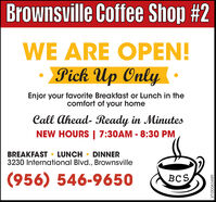 Brownsville Coffee Shop #2WE ARE OPEN!Pick Up Only ·Enjor your favorite Breakfast or Lunch in thecomfort of your homeCall Ahead- Ready in MinutesNEW HOURS | 7:30AM - 8:30 PMBREAKFAST  LUNCH  DINNER3230 International Blvd., Brownsville(956) 546-9650BCSVT-00063489 Brownsville Coffee Shop #2 WE ARE OPEN! Pick Up Only · Enjor your favorite Breakfast or Lunch in the comfort of your home Call Ahead- Ready in Minutes NEW HOURS | 7:30AM - 8:30 PM BREAKFAST  LUNCH  DINNER 3230 International Blvd., Brownsville (956) 546-9650 BCS VT-00063489