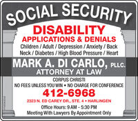 SOCIAL SECURITYDISABILITYAPPLICATIONS & DENIALSChildren / Adult / Depression / Anxiety / BackNeck / Diabetes/ High Blood Pressure / HeartMARK A. DI CARLO, PLLC.ATTORNEY AT LAWCORPUS CHRISTINO FEES UNLESS YOU WIN  NO CHARGE FOR CONFERENCE412-69682323 N. ED CAREY DR., STE. 4  HARLINGENOffice Hours: 9 AM - 5:30 PMMeeting With Lawyers By Appointment OnlyVT-00061934 SOCIAL SECURITY DISABILITY APPLICATIONS & DENIALS Children / Adult / Depression / Anxiety / Back Neck / Diabetes/ High Blood Pressure / Heart MARK A. DI CARLO, PLLC. ATTORNEY AT LAW CORPUS CHRISTI NO FEES UNLESS YOU WIN  NO CHARGE FOR CONFERENCE 412-6968 2323 N. ED CAREY DR., STE. 4  HARLINGEN Office Hours: 9 AM - 5:30 PM Meeting With Lawyers By Appointment Only VT-00061934