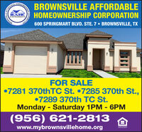 AFFORDABLEBAHCJdlaterenastip sirtenHOMEOBROWNSVILLE AFFORDABLEHOMEOWNERSHIP CORPORATION600 SPRINGMART BLVD. STE. 7  BROWNSVILLE, TX7309FOR SALE7281 370thTC St. 7285 370th St.,7289 370th TC St.Monday - Saturday 1PM - 6PM(956) 621-2813www.mybrownsvillehome.orgEGAL HOUSINGOPPORTUNITYCORPORATIONOWNERSHIP37TIASNAM AFFORDABLE BAHC Jdlaterenastip sirten HOMEO BROWNSVILLE AFFORDABLE HOMEOWNERSHIP CORPORATION 600 SPRINGMART BLVD. STE. 7  BROWNSVILLE, TX 7309 FOR SALE 7281 370thTC St. 7285 370th St., 7289 370th TC St. Monday - Saturday 1PM - 6PM (956) 621-2813 www.mybrownsvillehome.org EGAL HOUSING OPPORTUNITY CORPORATION OWNERSHIP 37TIASNAM