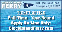 THE BLOCK ISLAND304 Great Island Road,FERRY NNarragansett, RI 02882TICKET OFFICEFull -Time Year-RoundApply On-Line Only:BlocklslandFerry.com THE BLOCK ISLAND 304 Great Island Road, FERRY N Narragansett, RI 02882 TICKET OFFICE Full -Time Year-Round Apply On-Line Only: BlocklslandFerry.com