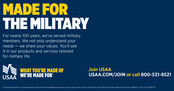MADE FORTHE MILITARYFor nearly 100 years, we've served militarymembers. We not only understand yourneeds  we share your values. You'll seeit in our products and services tailoredfor military life.WHAT YOU'RE MADE OFJoin USAAUSAA.COM/JOIN or call 800-531-8521USAA WE'RE MADE FORNo Departrent of Defense or government spency endorsement. Member eligbilty and product restrictions acoly and sre sutject to change. USAA means Uhted Services Autometike Asociation and its affiates 0 2019 USAA E89-109 MADE FOR THE MILITARY For nearly 100 years, we've served military members. We not only understand your needs  we share your values. You'll see it in our products and services tailored for military life. WHAT YOU'RE MADE OF Join USAA USAA.COM/JOIN or call 800-531-8521 USAA WE'RE MADE FOR No Departrent of Defense or government spency endorsement. Member eligbilty and product restrictions acoly and sre sutject to change. USAA means Uhted Services Autometike Asociation and its affiates 0 2019 USAA E89-109