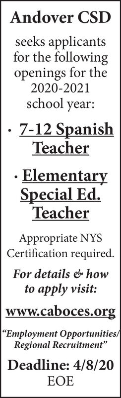 """Andover CSDseeks applicantsfor the followingopenings for the2020-2021school year:7-12 SpanishTeacherElementarySpecial Ed.TeacherAppropriate NYSCertification required.For details & howto apply visit:www.caboces.org""""Employment Opportunities/Regional Recruitment""""Deadline: 4/8/20EOE Andover CSD seeks applicants for the following openings for the 2020-2021 school year: 7-12 Spanish Teacher Elementary Special Ed. Teacher Appropriate NYS Certification required. For details & how to apply visit: www.caboces.org """"Employment Opportunities/ Regional Recruitment"""" Deadline: 4/8/20 EOE"""