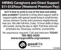 HIRING Caregivers and Direct Support$11-$12/hour (Weekend Premium Pay)Isn't it time to work in one of the best and safestjobs available? GoodLife is hiring direct support staff tosupport adults with special needs living in small homesacross Johnson County and Lawrence neighborhoodsnear you. We offer full-time, 3-day, 12-hour shifts (4 daysoff a week), during the day or night. Part-time and overschedules too. Great pay, overtime, and benefits.No experience required. Call and interview TODAY.785-865-5520www.mygoodlife.org/careersA goodlifeINNOVATIONS103589 HIRING Caregivers and Direct Support $11-$12/hour (Weekend Premium Pay) Isn't it time to work in one of the best and safest jobs available? GoodLife is hiring direct support staff to support adults with special needs living in small homes across Johnson County and Lawrence neighborhoods near you. We offer full-time, 3-day, 12-hour shifts (4 days off a week), during the day or night. Part-time and over schedules too. Great pay, overtime, and benefits. No experience required. Call and interview TODAY. 785-865-5520 www.mygoodlife.org/careers A goodlife INNOVATIONS 103589