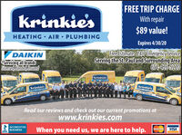 FREE TRIP CHARGEkrinkiesWith repair$89 value!HEATING AIR PLUMBINGExpires 3/31/20Free Estimate 24/7 EmergencyServiceServing the St. Pauland Surrounding Area651-426-5220DAIKINServicing all brandsLitensed, Bonded, InsuredkrinkiesKrinkie'sKrinkiesMATINGA.LoSS ies.m651 4 SSS Arinkies.Read our reviews and check out our current promotions atwww.krinkies.comACCREDITEDBUSINESSWhen you need us, we are here to help.VISAMasterCardBBB.LI6099 FREE TRIP CHARGE krinkies With repair $89 value! HEATING AIR PLUMBING Expires 3/31/20 Free Estimate 24/7 EmergencyService Serving the St. Pauland Surrounding Area 651-426-5220 DAIKIN Servicing all brands Litensed, Bonded, Insured krinkies Krinkie's Krinkies MATINGA.Lo SS ies.m 651 4 SSS Arinkies. Read our reviews and check out our current promotions at www.krinkies.com ACCREDITED BUSINESS When you need us, we are here to help. VISA MasterCard BBB. LI6099