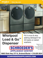 Whirlpool Every day, care:WhirlpoolLoad & GoDispenserSCHROEDER'SFill it once & skipadding detergent for40 loads on selectTMwashers.Based on an8 lb. load.Actual dispensercapacity variesby model.APPLIANCE CENTER16603 State Hwy 371 ., Brainerd/Baxter  218.829.3624SCHROEDERSAPPLIANCE.COM Whirlpool Every day, care: Whirlpool Load & Go Dispenser SCHROEDER'S Fill it once & skip adding detergent for 40 loads on select TM washers. Based on an 8 lb. load. Actual dispenser capacity varies by model. APPLIANCE CENTER 16603 State Hwy 371 ., Brainerd/Baxter  218.829.3624 SCHROEDERSAPPLIANCE.COM