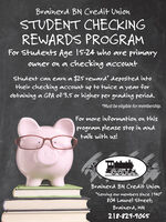 "Brainerd BN Credit UnionSTUDENT CHECKINGREWARDS PROGRAMFor Students Age 15-24 who are primaryowner on a checking accountStudent can earn a $25 reward* deposited intotheir checking account up to twice a year forobtaining a GPA of 3.5 or higher per grading period.*Must be eligible for membership.For more information on thisprogram please stop in andtalk with us!Brainerd BN Credit Union""Serving our members since 1940""804 Laurel Street,Brainerd, MN218-829-906S Brainerd BN Credit Union STUDENT CHECKING REWARDS PROGRAM For Students Age 15-24 who are primary owner on a checking account Student can earn a $25 reward* deposited into their checking account up to twice a year for obtaining a GPA of 3.5 or higher per grading period. *Must be eligible for membership. For more information on this program please stop in and talk with us! Brainerd BN Credit Union ""Serving our members since 1940"" 804 Laurel Street, Brainerd, MN 218-829-906S"