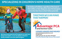 SPECIALIZING IN CHILDREN'S HOME HEALTH CAREWe believe all children, regardless of the level oftheir ability or their diagnosis, have the God-givenright to live their lives to their fullest potential.TOGETHER WE CAN MAKETHAT HAPPEN!Advantage PCAand Senior CareWe have many experienced Caregivers to meet yourHome Care needs -or you can choose a friend orfamily member to be your paid Caregiver.LICENSED, BONDED AND INSUREDwww.advantagepcaandseniorcare.com218-838-454313954 Cypress Dr. Ste. 102, Baxter, MN 56425Private Pay, Medicaid & Major Insurance Plans accepted SPECIALIZING IN CHILDREN'S HOME HEALTH CARE We believe all children, regardless of the level of their ability or their diagnosis, have the God-given right to live their lives to their fullest potential. TOGETHER WE CAN MAKE THAT HAPPEN! Advantage PCA and Senior Care We have many experienced Caregivers to meet your Home Care needs -or you can choose a friend or family member to be your paid Caregiver. LICENSED, BONDED AND INSURED www.advantagepcaandseniorcare.com 218-838-4543 13954 Cypress Dr. Ste. 102, Baxter, MN 56425 Private Pay, Medicaid & Major Insurance Plans accepted
