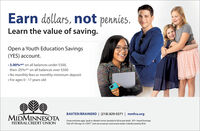 Earn dollars, not pennies.Learn the value of saving.Open a Youth Education Savings(YES) account. 3.00%APY on all balances under $500,then .05%APY on all balances over $500 No monthly fees or monthly minimum deposit For ages 0 - 17 years oldBAXTER/BRAINERD | (218) 829-0371 | mmfcu.orgMIDMINNESOTAFEDERAL CREDIT UNIONCertain restrictions apply. Speak to a Member Services Specialist for full account details. APY= Annual PercentageYield. APY will range 05-3.00%, Limit one account per social security number. Federally insured by NCUA. Earn dollars, not pennies. Learn the value of saving. Open a Youth Education Savings (YES) account.  3.00%APY on all balances under $500, then .05%APY on all balances over $500  No monthly fees or monthly minimum deposit  For ages 0 - 17 years old BAXTER/BRAINERD | (218) 829-0371 | mmfcu.org MIDMINNESOTA FEDERAL CREDIT UNION Certain restrictions apply. Speak to a Member Services Specialist for full account details. APY= Annual Percentage Yield. APY will range 05-3.00%, Limit one account per social security number. Federally insured by NCUA.