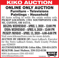 KIKO AUCTIONONLINE ONLY AUCTIONFurniture - TelevisionsPaintings - HouseholdAll items selling to settle the estate online only.PICKUP LOCATION: 1701 SOUTHPOINTE CIR.NE, CANTON, OH 44714.BEGINS: WEDNESDAY  APRIL 1, 2020 - 12:00 PMENDS: WEDNESDAY  APRIL 8, 2020  12:00 PMPICKUP: MONDAY - APRIL 13, 2020  4:00-6:00 PMVisit www.kikoauctions.com for more details.AUCTION BY ORDER OF: Jason LaBeach, Executorfor the Notre LaBeach Estate, Stark County Probatecase #236610AUCTIONEER/REALTOR: Colton Kiko, 330-614-2478REALTOR: Janet Shaheen, 330-312-6156KIKO Auctioneers (330) 455-9357www.kikoauctions.comKIKO7804890403 KIKO AUCTION ONLINE ONLY AUCTION Furniture - Televisions Paintings - Household All items selling to settle the estate online only. PICKUP LOCATION: 1701 SOUTHPOINTE CIR. NE, CANTON, OH 44714. BEGINS: WEDNESDAY  APRIL 1, 2020 - 12:00 PM ENDS: WEDNESDAY  APRIL 8, 2020  12:00 PM PICKUP: MONDAY - APRIL 13, 2020  4:00-6:00 PM Visit www.kikoauctions.com for more details. AUCTION BY ORDER OF: Jason LaBeach, Executor for the Notre LaBeach Estate, Stark County Probate case #236610 AUCTIONEER/REALTOR: Colton Kiko, 330-614-2478 REALTOR: Janet Shaheen, 330-312-6156 KIKO Auctioneers (330) 455-9357 www.kikoauctions.com KIKO 7804890403