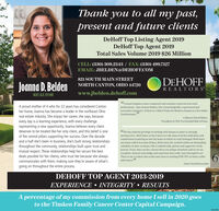 """Thank you to all my past,present and future clientsDeHoff Top Listing Agent 2019DeHoff Top Agent 2019Total Sales Volume 2019 $26 MillionCELL: (330) 309.2343 / FAX: (330) 499.7127EMAIL: JBELDEN@DEHOFF.COM821 SOUTH MAIN STREETDEHOFFJoanna D. BeldenNORTH CANTON, OHIO 44720REALTORSREALTORwww.jbelden.dehoff.com""""I cannot imagine a more competent and customer centered real estateprofessional. than Joanna Belden. She is knowledgeable, experienced andextremely responsive. If there is a Hall of Fame for Realtors Joanna is a first hallotEnshrinement.""""A proud mother of 4 who for 22 years has considered Cantonher home, Joanna has become a leader in the northeast Ohioreal estate industry. She enjoys her career, she says, becauseevery day is a learning experience, with every challengerepresenting a new opportunity. Joanna believes every clientdeserves to be treated like her only client, and this belief is oneof the central pillars supporting her success. Over the decadeand a half she's been in business, she's built strong relationshipsthroughout the community, relationships built upon trust andmutual respect. These relationships help her secure the bestdeals possible for her dlients, who trust her because she alwayscommunicates with them, making sure they're aware of what'sgoing on throughout the entire process.-Colleen & David Baker,President & CEO, Pro Foothall Hall of Fame66We have had the privilege of working with Joanna to usher us throughmoving twice.Botth times we have been over the moon with her dedication andcommitment to putting us into the home in which we truly belonged. Both timesour house sold in less than 10 days. Both times she worked within our demandingschedules to show us homes. She is unbelievably patient and supportive of theprocess. Every time you buy a house there are unique situations and we are noexception. Joanna's knowledge and experience has really come through for us!There is not a realtor that could come close to working FOR YOU as both a sellerand a """