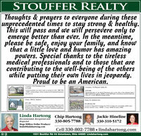 STOUFFER REALTYThoughts & prayers to everyone during theseunprecedented times to stay strong & healthy.this will pass and we will persevere only toemerge better than ever. In the meantime,please be safe, enjoy your family, and knowthat a little love and humor has amazingpowers. Special thanks to the tirelessmedical professionals and to those that arecontributing to the well-being of the otherswhile putting their own lives in jeopardy.Proud to be an American.Coventry, 2156 Thornbury LaneS179,900Coventry, 734 Pleasant Valley Dr.Lovely & pristine one owner ranch on private lot with 2 BR/2 BA,I58ESF, vaulted oeilings, Ist floor laundry & full unfinished basement.S329,900Overlooking lake on one side & Tuscarawas iver on the other is this craftsman built 4BR/2 bath bi-level, approx. 2400SF, 2 stone WB Frpie's, wood floors, & private dead endstroet on 1.6 acres. Beautiful tranquil setting.Just move in!Green, 1086 St. AndrewsGreen, St. Andrews lots$271,400To be built in Chenoweth Crossing polf coune emvironment village, private streetlocatod in City of Green. 3 BR, 2.5 BA, 1.5 sory, open design, Ist fir master, Istde leundry, buit by Gerring & Sons, can be built to bomeowners specificationsS55,000-S62,500Located in Chenoweth Crossing. lots 10 & 14, bring your own builder, public water& sewer, min SF 2 story- 1600SF, 1.5 story 1400SF & ranch 1200SFwhich could change the list price.Linda Hartong Chip HartongRecommended, Recognized andRespectedMega Million Dollar Producerlinda@lindahartong.comJackie Hineline330-310-5172330-805-7788Cell 330-802-7788  lindahartong.com1531 Boettler Rd #A Uniontown, Ohio 44685 Lindahartong.com STOUFFER REALTY Thoughts & prayers to everyone during these unprecedented times to stay strong & healthy. this will pass and we will persevere only to emerge better than ever. In the meantime, please be safe, enjoy your family, and know that a little love and humor has amazing powers. Special thanks to the tireless medical professionals and to those that are