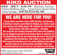 KIKO AUCTIONWED - APR 8 - 6:00 PM - Absolute Auction -Online Bidding Only - Good Clean Home With2-Car Garage - SOUTH EUCLID, OHWE ARE HERE FOR YOU!During these uncertain times, KIKO Realtors, Auctioneers& Advisors remains committed to helping our clients reachtheir buying and selling goals. We continue to work hard tobring buyers and sellers together  virtually!Our auctions are moving forward with online only bidding;we are staggering preview and pickup times to maintain so-cial distancing; and we are increasing the use of electronicsignatures and documents. Your safety is a top priority!Visit www.kikoauctions.com for online bidding instructionsand the most up-to-date auction schedule. Check outwww.kikorealestate.com for all of our real estate for sale listings.KIKOKIKO Auctioneers (330) 455-9357www.kikoauctions.com7810240403 KIKO AUCTION WED - APR 8 - 6:00 PM - Absolute Auction - Online Bidding Only - Good Clean Home With 2-Car Garage - SOUTH EUCLID, OH WE ARE HERE FOR YOU! During these uncertain times, KIKO Realtors, Auctioneers & Advisors remains committed to helping our clients reach their buying and selling goals. We continue to work hard to bring buyers and sellers together  virtually! Our auctions are moving forward with online only bidding; we are staggering preview and pickup times to maintain so- cial distancing; and we are increasing the use of electronic signatures and documents. Your safety is a top priority! Visit www.kikoauctions.com for online bidding instructions and the most up-to-date auction schedule. Check out www.kikorealestate.com for all of our real estate for sale listings. KIKO KIKO Auctioneers (330) 455-9357 www.kikoauctions.com 7810240403