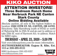 KIKO AUCTIONATTENTION INVESTORS!Three Bedroom Ranch HomeNear Herbruck Park NE CantonStark CountyOnline Bidding AvailableAbsolute auction, all sells to the highest bidders onlocation: 2562 25TH ST. NE, CANTON, OH 44705.Directions: Take Harrisburg south of RT.62 or northof Mahoning Rd. to 25th St and go east to address ortake 25th St. west of Harmont Ave. to address. Watchfor KIKO signs.THURSDAY  APRIL 23, 2020  5:30 PMVisit www.kikouactions.com for more information.AUCTIONEER/REALTOR: Eugene R. Kiko, Ext.113 or 330-495-0131KIKOKIKO Auctioneers (330) 455-9357www.kikoauctions.com7809930417 KIKO AUCTION ATTENTION INVESTORS! Three Bedroom Ranch Home Near Herbruck Park NE Canton Stark County Online Bidding Available Absolute auction, all sells to the highest bidders on location: 2562 25TH ST. NE, CANTON, OH 44705. Directions: Take Harrisburg south of RT.62 or north of Mahoning Rd. to 25th St and go east to address or take 25th St. west of Harmont Ave. to address. Watch for KIKO signs. THURSDAY  APRIL 23, 2020  5:30 PM Visit www.kikouactions.com for more information. AUCTIONEER/REALTOR: Eugene R. Kiko, Ext. 113 or 330-495-0131 KIKO KIKO Auctioneers (330) 455-9357 www.kikoauctions.com 7809930417