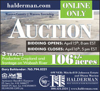 halderman.comONLINEONLYWarren County | Warren TownshipAUCTIONBIDDING OPENS: April 15th, 8 am ESTBIDDING CLOSES: April 16th, 5 pm EST3 TRACTSProductive Cropland and 06frontage on Wabash River106 acresGary Bohlander: 765.794.0221OWNER: Mitchell D Johnson Estateand Diana MarionTelebrating90LINDIANAAUCTIONERSASSOCATION AuctionoerFOUA HOUSINGOPFOTUNITTHALDERMANAuctioneer: Russell D. HarmeyerIN Auct. Lic. #AU10000277HRES IN Auct. Lic. #AC69200019HLS#GDB-12495 (20)YearsREAL ESTATE & FARM MANAGEMENT1930.800.424.2324 | www.halderman.com halderman.com ONLINE ONLY Warren County | Warren Township AUCTION BIDDING OPENS: April 15th, 8 am EST BIDDING CLOSES: April 16th, 5 pm EST 3 TRACTS Productive Cropland and 06 frontage on Wabash River 106 acres Gary Bohlander: 765.794.0221 OWNER: Mitchell D Johnson Estate and Diana Marion Telebrating 90 LINDIANA AUCTIONERS ASSOCATION Auctionoer FOUA HOUSING OPFOTUNITT HALDERMAN Auctioneer: Russell D. Harmeyer IN Auct. Lic. #AU10000277 HRES IN Auct. Lic. #AC69200019 HLS#GDB-12495 (20) Years REAL ESTATE & FARM MANAGEMENT 1930. 800.424.2324 | www.halderman.com
