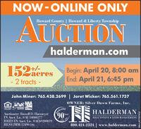 NOW-ONLINE ONLYHoward County | Howard & Liberty TownshipAUGTIONhalderman.com152Here152acres+/-Begin: April 20, 8:00 amEnd: April 21, 6:45 pm-2 tracts -John Miner: 765.438.2699 Jaret Wicker: 765.561.1737AR NAAOWNER: Silver Dawn Farms, Inc.EOUAL HOUNOOPFORTUNITYLINDIANAAUCTIONEGsASSOCIATION AuctioneerAuctioneer: Russell D. HarmeyerIN Auct. Lic. #AU10000277HRES IN Auct. Lic. #AC69200019HLS#JMM-12490 (20)TelebratingHALDERMAN90lears-20201930REAL ESTATE & FARM MANAGEMENT800.424.2324 | www.halderman.comSM-LA1767432 NOW-ONLINE ONLY Howard County | Howard & Liberty Township AUGTION halderman.com 152Here 152acres +/- Begin: April 20, 8:00 am End: April 21, 6:45 pm -2 tracts - John Miner: 765.438.2699 Jaret Wicker: 765.561.1737 AR NAA OWNER: Silver Dawn Farms, Inc. EOUAL HOUNO OPFORTUNITY LINDIANA AUCTIONEGs ASSOCIATION Auctioneer Auctioneer: Russell D. Harmeyer IN Auct. Lic. #AU10000277 HRES IN Auct. Lic. #AC69200019 HLS#JMM-12490 (20) Telebrating HALDERMAN 90 lears -2020 1930 REAL ESTATE & FARM MANAGEMENT 800.424.2324 | www.halderman.com SM-LA1767432