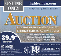 ONLINEONLYhalderman.comShelby County | Addison TownshipAUCTIONBIDDING OPENS: April 14th, 8 am ESTBIDDING CLOSES: April 15th, 5 pm ESTDave Bonnell: 812.342.431339.9*Michael Bonnell: 812.343.6036Rusty Harmeyer: 765.570.8118acresOWNER: JJ and MJ Farm TrustTelebrating90INDIANAAUKTIONERSSE HALDERMANOFFORTUNIETASSOCATION AuctionoerAuctioneer: Russell D. HarmeyerIN Auct. Lic. #AU10000277HRES IN Auct. Lic. #AC69200019HLS#PDB-12473 (20)YearsREAL ESTATE & FARM MANAGEMENT1930.800.424.2324 | www.halderman.com ONLINE ONLY halderman.com Shelby County | Addison Township AUCTION BIDDING OPENS: April 14th, 8 am EST BIDDING CLOSES: April 15th, 5 pm EST Dave Bonnell: 812.342.4313 39.9* Michael Bonnell: 812.343.6036 Rusty Harmeyer: 765.570.8118 acres OWNER: JJ and MJ Farm Trust Telebrating 90 INDIANA AUKTIONERS SE HALDERMAN OFFORTUNIET ASSOCATION Auctionoer Auctioneer: Russell D. Harmeyer IN Auct. Lic. #AU10000277 HRES IN Auct. Lic. #AC69200019 HLS#PDB-12473 (20) Years REAL ESTATE & FARM MANAGEMENT 1930. 800.424.2324 | www.halderman.com