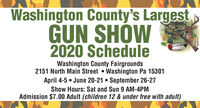 Washington County's LargestGUN SHÓW2020 ScheduleWashington County Fairgrounds2151 North Main Street  Washington Pa 15301April 4-5  June 20-21  September 26-27Show Hours: Sat and Sun 9 AM-4PMAdmission $7.00 Adult (children 12 & under free with adult) Washington County's Largest GUN SHÓW 2020 Schedule Washington County Fairgrounds 2151 North Main Street  Washington Pa 15301 April 4-5  June 20-21  September 26-27 Show Hours: Sat and Sun 9 AM-4PM Admission $7.00 Adult (children 12 & under free with adult)