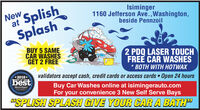 "Newat SplishSplashIsiminger1160 Jefferson Ave.,Washington,beside PennzoilBUY 5 SAMECAR WASHESGET 2 FREE2 PDQ LASER TOUCHFREE CAR WASHES* BOTH WITH HOTWAX*2018*BEST OF THEvalidators accept cash, credit cards or access cards Open 24 hoursbestBuy Car Washes online at isimingerauto.comFor your convenience 3 New Self Serve BaysObscruer Reporterving o""SPLISH SPLASH GIVE YOUR CAR A BATH"" New at Splish Splash Isiminger 1160 Jefferson Ave.,Washington, beside Pennzoil BUY 5 SAME CAR WASHES GET 2 FREE 2 PDQ LASER TOUCH FREE CAR WASHES * BOTH WITH HOTWAX *2018* BEST OF THE validators accept cash, credit cards or access cards Open 24 hours best Buy Car Washes online at isimingerauto.com For your convenience 3 New Self Serve Bays Obscruer Reporter ving o ""SPLISH SPLASH GIVE YOUR CAR A BATH"""