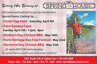 THESpring Has Sprung at... (SPRING HOUSE)Old Fashioned Food and Fun on Our Family FarmSpecial Events Coming Up... Easter Egg Hunt - Saturday, April 4th Palm Sunday FeastSunday, April 5th  12pm - 8pm Mother's Day Chicken BBQ - May 10th Farm Heritage Day Free Festival - May 23rd Memorial Day Chicken BBQ - May 25th...Or come ANY DAY and everydayFor great from-scratch eats and treats and fun!1531 Route 136 in Eighty Four  724-228-3339Hours: Mon - Sat 9am - 9pm  Sun 12 - 9pm www.springhousemarket.com THE Spring Has Sprung at... (SPRING HOUSE) Old Fashioned Food and Fun on Our Family Farm Special Events Coming Up...  Easter Egg Hunt - Saturday, April 4th  Palm Sunday Feast Sunday, April 5th  12pm - 8pm  Mother's Day Chicken BBQ - May 10th  Farm Heritage Day Free Festival - May 23rd  Memorial Day Chicken BBQ - May 25th ...Or come ANY DAY and everyday For great from-scratch eats and treats and fun! 1531 Route 136 in Eighty Four  724-228-3339 Hours: Mon - Sat 9am - 9pm  Sun 12 - 9pm www.springhousemarket.com