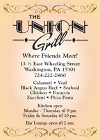 THEUNIONWhere Friends Meet!13 ½ East Wheeling StreetWashington, PA 15301724-222-2860Calamari  VealBlack Angus Beef  SeafoodChicken  FocacciaZucchini  Pizza PastaKitchen openMonday - Thursday til 9 pmFriday & Saturday til 10 pm.Bar Lounge open til 2 am. THE UNION Where Friends Meet! 13 ½ East Wheeling Street Washington, PA 15301 724-222-2860 Calamari  Veal Black Angus Beef  Seafood Chicken  Focaccia Zucchini  Pizza Pasta Kitchen open Monday - Thursday til 9 pm Friday & Saturday til 10 pm. Bar Lounge open til 2 am.