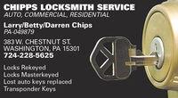 CHIPPS LOCKSMITH SERVICEAUTO, COMMERCIAL, RESIDENTIALLarry/Betty/Darren ChipsPA-049879383 W. CHESTNUT ST.WASHINGTON, PA 15301724-228-5625Locks RekeyedLocks MasterkeyedLost auto keys replacedTransponder Keys CHIPPS LOCKSMITH SERVICE AUTO, COMMERCIAL, RESIDENTIAL Larry/Betty/Darren Chips PA-049879 383 W. CHESTNUT ST. WASHINGTON, PA 15301 724-228-5625 Locks Rekeyed Locks Masterkeyed Lost auto keys replaced Transponder Keys