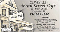 CLAYSVILLEMain Street Café224 Main StreetClaysville, PA724.663.4200Main St.CafeHOURS:Tuesday through Friday7:00 am to 8:00 pmFriday and Saturday7:00 am to 2:00 pmBreakfast served Weekdays until 11:00 amSaturday until 2:00 pmLike Us onFacebook CLAYSVILLE Main Street Café 224 Main Street Claysville, PA 724.663.4200 Main St.Cafe HOURS: Tuesday through Friday 7:00 am to 8:00 pm Friday and Saturday 7:00 am to 2:00 pm Breakfast served Weekdays until 11:00 am Saturday until 2:00 pm Like Us on Facebook