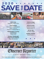 20 20 *SAVEDATECorks & KegsAugust 22 & 23Kid's FestSaturday, March 7thFirst FridaysDowntown WashingtonMay 1, June 5,August 7, September 4Farm to ForkGreene CountySeptember 12All for HerOctober 2020Washington CountyAuto ShowJune 5 & 6Holiday MarketDecember 4Greater PittsburghFood Truck FestivalMay 22, 23 & 24Observer-ReporterEVENT MARKETINGFor more information, contact advertising@observer-reporter.com 20 20 * SAVEDATE Corks & Kegs August 22 & 23 Kid's Fest Saturday, March 7th First Fridays Downtown Washington May 1, June 5, August 7, September 4 Farm to Fork Greene County September 12 All for Her October 2020 Washington County Auto Show June 5 & 6 Holiday Market December 4 Greater Pittsburgh Food Truck Festival May 22, 23 & 24 Observer-Reporter EVENT MARKETING For more information, contact advertising@observer-reporter.com