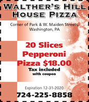 WALTHER'S HILL,HOUSE PIZZACorner of Park & W. Maiden Streets,Washington, PA20 SlicesPepperoniPizza $18.00Tax includedwith couponExpiration 12-31-2020724-225-8858 WALTHER'S HILL, HOUSE PIZZA Corner of Park & W. Maiden Streets, Washington, PA 20 Slices Pepperoni Pizza $18.00 Tax included with coupon Expiration 12-31-2020 724-225-8858