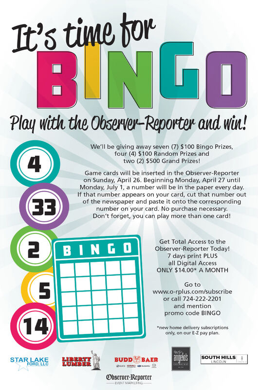 It's time forB NGOPlay with the Observer-Reporter and win!We'll be giving away seven (7) $100 Bingo Prizes,four (4) $100 Random Prizes andtwo (2) $500 Grand Prizes!(4Game cards will be inserted in the Observer-Reporteron Sunday, April 26. Beginning Monday, April 27 untilMonday, July 1, a number will be in the paper every day.If that number appears on your card, cut that number outof the newspaper and paste it onto the correspondingnumber on your card. No purchase necessary.Don't forget, you can play more than one card!EE2 BINGOGet Total Access to theObserver-Reporter Today!7 days print PLUSall Digital AccessONLY $14.00* A MONTHGo towww.o-rplus.com/subscribeor call 724-222-2201and mentionpromo code BINGO14*new home delivery subscriptionsonly, on our E-Z pay plan.angelosSTAR LAKELIBERTYLUMBERBUDDSBAERSOUTH HILLSLINCOLNFORD, LLCderaatObserver-ReporterEVENT MARKETING It's time for B NGO Play with the Observer-Reporter and win! We'll be giving away seven (7) $100 Bingo Prizes, four (4) $100 Random Prizes and two (2) $500 Grand Prizes! (4 Game cards will be inserted in the Observer-Reporter on Sunday, April 26. Beginning Monday, April 27 until Monday, July 1, a number will be in the paper every day. If that number appears on your card, cut that number out of the newspaper and paste it onto the corresponding number on your card. No purchase necessary. Don't forget, you can play more than one card! EE 2 BINGO Get Total Access to the Observer-Reporter Today! 7 days print PLUS all Digital Access ONLY $14.00* A MONTH Go to www.o-rplus.com/subscribe or call 724-222-2201 and mention promo code BINGO 14 *new home delivery subscriptions only, on our E-Z pay plan. angelos STAR LAKE LIBERTY LUMBER BUDDSBAER SOUTH HILLS LINCOLN FORD, LLC deraat Observer-Reporter EVENT MARKETING