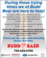 During these tryingtimes we at BuddBaer are here to help!Our Subaru, GMC, Buick and Mazda ServiceDepartments as well as our Collision Center are openfor business 8am to 5pm Monday-Fridayby appointment only.Please call 724-222-0700 for Service or CollisionCenter Appointments.We are also offering FREE Loaners by appointmentfor any Healthcare or EMS Workers during theGovernment Stay at Home Order.Must Show Current IDThank you for your understandingduring this time.BUDDE BAER2)724-222-0700OBUICK GMCSUBARU.WE ARE PROFESSIONAL GRADE During these trying times we at Budd Baer are here to help! Our Subaru, GMC, Buick and Mazda Service Departments as well as our Collision Center are open for business 8am to 5pm Monday-Friday by appointment only. Please call 724-222-0700 for Service or Collision Center Appointments. We are also offering FREE Loaners by appointment for any Healthcare or EMS Workers during the Government Stay at Home Order. Must Show Current ID Thank you for your understanding during this time. BUDDE BAER 2) 724-222-0700 OBUICK GMC SUBARU. WE ARE PROFESSIONAL GRADE