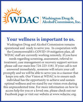 WDACWashington Drug &Alcohol Commission, Inc.Your wellness is important to us.Washington Drug and Alcohol Commission remainsoperational and ready to serve you. In cooperation withthe Commonwealth's COVID-19 mitigation plan, allWDAC staff are currently working remotely. If you haveneeds regarding screening, assessment, referral totreatment, case management or recovery support servicesplease call our main line 724-223-1181. If your call is notanswered immediately, someone will return your callpromptly and we will be able to serve you in a manner thatkeeps youindividual has the opportunity to achieve and sustainoptimal wellness and we stand by our vision even duringthis unprecedented time. For more information on how toaccess help for you or a loved one, please check out ourFacebook page or visit our website at www.wdacinc.org.safe. Our Vision at WDAC is to ensure each WDAC Washington Drug & Alcohol Commission, Inc. Your wellness is important to us. Washington Drug and Alcohol Commission remains operational and ready to serve you. In cooperation with the Commonwealth's COVID-19 mitigation plan, all WDAC staff are currently working remotely. If you have needs regarding screening, assessment, referral to treatment, case management or recovery support services please call our main line 724-223-1181. If your call is not answered immediately, someone will return your call promptly and we will be able to serve you in a manner that keeps you individual has the opportunity to achieve and sustain optimal wellness and we stand by our vision even during this unprecedented time. For more information on how to access help for you or a loved one, please check out our Facebook page or visit our website at www.wdacinc.org. safe. Our Vision at WDAC is to ensure each