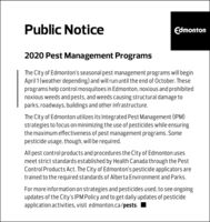 Public NoticeEdmonton2020 Pest Management ProgramsThe City of Edmonton's seasonal pest management programs will beginApril 1 (weather depending) and will run until the end of October. Theseprograms help control mosquitoes in Edmonton, noxious and prohibitednoxious weeds and pests, and weeds causing structural damage toparks, roadways, buildings and other infrastructure.The City of Edmonton utilizes its Integrated Pest Management (IPM)strategies to focus on minimizing the use of pesticides while ensuringthe maximum effectiveness of pest management programs. Somepesticide usage, though, will be required.All pest control products and procedures the City of Edmonton usesmeet strict standards established by Health Canada through the PestControl Products Act. The City of Edmonton's pesticide applicators aretrained to the required standards of Alberta Environment and Parks.For more information on strategies and pesticides used, to see ongoingupdates of the City's IPM Policy and to get daily updates of pesticideapplication activities, visit edmonton.ca/pests. I Public Notice Edmonton 2020 Pest Management Programs The City of Edmonton's seasonal pest management programs will begin April 1 (weather depending) and will run until the end of October. These programs help control mosquitoes in Edmonton, noxious and prohibited noxious weeds and pests, and weeds causing structural damage to parks, roadways, buildings and other infrastructure. The City of Edmonton utilizes its Integrated Pest Management (IPM) strategies to focus on minimizing the use of pesticides while ensuring the maximum effectiveness of pest management programs. Some pesticide usage, though, will be required. All pest control products and procedures the City of Edmonton uses meet strict standards established by Health Canada through the Pest Control Products Act. The City of Edmonton's pesticide applicators are trained to the required standards of Alberta Environment and Parks. For more information on strategies and pesticides used, to see ongoing updates of the City's IPM Policy and to get daily updates of pesticide application activities, visit edmonton.ca/pests. I