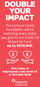 DOUBLEYOURIMPACTThe Conconi FamilyFoundation will bematching every dollaryou give to our COVID-19Response Fund,up to $250,000.2$Give today athelpstpauls.com/covid-19or 604-682-8206STpaul'sFOUNDATION DOUBLE YOUR IMPACT The Conconi Family Foundation will be matching every dollar you give to our COVID-19 Response Fund, up to $250,000. 2$ Give today at helpstpauls.com/covid-19 or 604-682-8206 STpaul's FOUNDATION