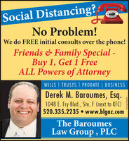 Social Distancing?No Problem!We do FREE initial consults over the phone!Friends & Family Special - 1, Get 1 FreeALL Powers of AttorneyWILLS   TRUSTS   PROBATE   BUSINESSDerek M. Baroumes, Esq.1048 E. Fry Blvd., Ste. F (next to KFC)520.335.2235  www.blgaz.comThe BaroumesLaw Group , PLCWICK276679 Social Distancing? No Problem! We do FREE initial consults over the phone! Friends & Family Special -  1, Get 1 Free ALL Powers of Attorney WILLS   TRUSTS   PROBATE   BUSINESS Derek M. Baroumes, Esq. 1048 E. Fry Blvd., Ste. F (next to KFC) 520.335.2235  www.blgaz.com The Baroumes Law Group , PLC WICK276679