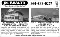 "JM REALTY860-388-0275APALTON""Your Saybrook Specialists""L'ENDERWESTBROOK - SALT ISLAND$2,200 PER WEEK  4 BEDROOM1 FULL BATH  2 HALF BATHSPlan your next vacation at the shore in this Private yard and sandy beach! Located atwell maintained waterfront home! Updated the end of a private road this one floor livingkitchen, long screened in front porch, open cottage offers stunning views along with ansecond floor deck, first floor master bedroom, ocean facing sun porch to enjoy meals andand backyard space for entertaining.OLD SAYBROOK - TOWN BEACH ROAD$2,300 PER WEEK3 BEDROOM 1 BATHbeing outdoors.Visit our website at www.seagaterentalsct.com JM REALTY 860-388-0275 APALTON ""Your Saybrook Specialists"" L'ENDER WESTBROOK - SALT ISLAND $2,200 PER WEEK  4 BEDROOM 1 FULL BATH  2 HALF BATHS Plan your next vacation at the shore in this Private yard and sandy beach! Located at well maintained waterfront home! Updated the end of a private road this one floor living kitchen, long screened in front porch, open cottage offers stunning views along with an second floor deck, first floor master bedroom, ocean facing sun porch to enjoy meals and and backyard space for entertaining. OLD SAYBROOK - TOWN BEACH ROAD $2,300 PER WEEK 3 BEDROOM 1 BATH being outdoors. Visit our website at www.seagaterentalsct.com"