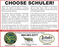 "CHOOSE SCHULER!Schuler Service is remaining open for business. Asalways, our number one priority is providing and not shake hands while at your home.quality service that ensures the health and safety of Following the completion of the job, the work siteboth our team and customers.hand sanitizer. They will maintain a 6-foot distancewill be thoroughly cleaned.The President and U.S. Department of Homeland If any members of our team are not feeling well orSecurity has identified plumbers and other presenting symptoms before or during their shift,tradespeople as ""essential critical infrastructure they will be sent home and we ask the sameworkers"" as our nation responds to the threat of courtesy of you. If anyone in your household isCOVID-19. While we are still open, we are taking sick, has recently been sick, or has been in contactCOVID-19 very seriously and implementing every with someone who was/is sick, please rescheduleprecaution to protect our community.your appointment for a later date.We are following guidelines from CDC, as well asgovernment officials. Our team will respond to If you have any questions or would like to scheduleservice calls equipped with gloves, booties, andWe appreciate your understanding and cooperation.an appointment, please give us a call.WE ARE STILL OPEN AND TAKING EVERY PRECAUTION TO ENSURE THE HEALTH AND SAFETY OF OUR STAFF AND CUSTOMERS!HEATINGThe Plumber Protects the Health of the Nation""484-263-2377SchulerCHULERERVICEE VICE eKITCHENS & BATHSA DIVISION OF SCHULER SERVICE, INC.SINCE19231314 W. Tilghman St., AllentownSchulerKB.comSchulerService.comPA6582REMODELINGPLUMBING CHOOSE SCHULER! Schuler Service is remaining open for business. As always, our number one priority is providing and not shake hands while at your home. quality service that ensures the health and safety of Following the completion of the job, the work site both our team and customers. hand sanitizer. They will maintain a 6-foot distance will be thoroughly cleaned. The President and U.S. Department of Homeland If any members of our team are not feeling well or Security has identified plumbers and other presenting symptoms before or during their shift, tradespeople as ""essential critical infrastructure they will be sent home and we ask the same workers"" as our nation responds to the threat of courtesy of you. If anyone in your household is COVID-19. While we are still open, we are taking sick, has recently been sick, or has been in contact COVID-19 very seriously and implementing every with someone who was/is sick, please reschedule precaution to protect our community. your appointment for a later date. We are following guidelines from CDC, as well as government officials. Our team will respond to If you have any questions or would like to schedule service calls equipped with gloves, booties, and We appreciate your understanding and cooperation. an appointment, please give us a call. WE ARE STILL OPEN AND TAKING EVERY PRECAUTION TO ENSURE THE HEALTH AND SAFETY OF OUR STAFF AND CUSTOMERS! HEATINGThe Plumber Protects the Health of the Nation"" 484-263-2377 Schuler CHULER ERVICE E VICE e KITCHENS & BATHS A DIVISION OF SCHULER SERVICE, INC. SINCE 1923 1314 W. Tilghman St., Allentown SchulerKB.com SchulerService.com PA6582 REMODELING PLUMBING"